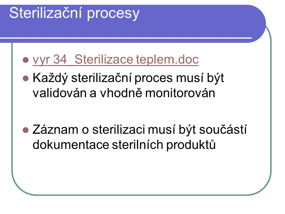Sterilizační procesy Dosažení sterilizační úrovně ( SAL - Sterility Assurance Level ): z populace 10 6 přežije méně než 1 mikroorganismus Proces kterým se odstraňují všechny mikroorganismy : bakterie, viry, houby atd.