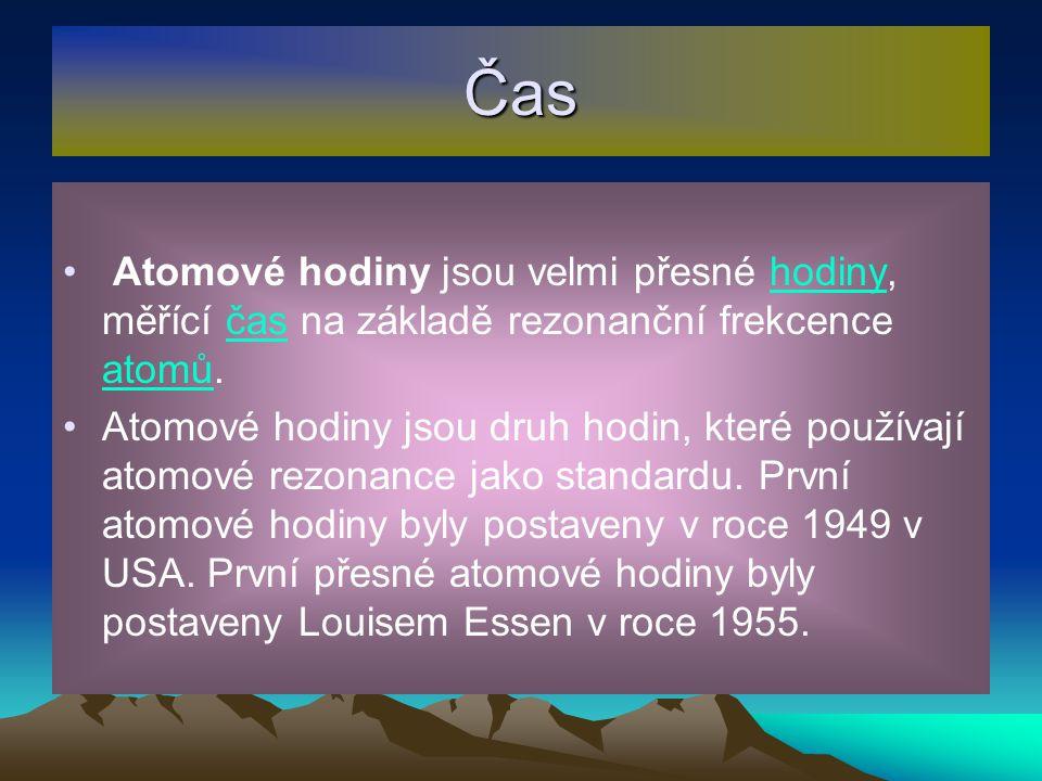 Čas Atomové hodiny jsou velmi přesné hodiny, měřící čas na základě rezonanční frekcence atomů. Atomové hodiny jsou druh hodin, které používají atomové