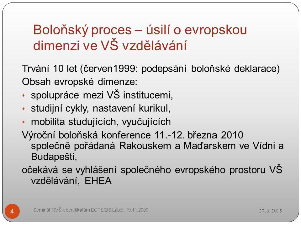 Boloňský proces – úsilí o evropskou dimenzi ve VŠ vzdělávání 27.3.2015 Seminář RVŠ k certifikátům ECTS/DS Label, 19.11.2009 4 Trvání 10 let (červen1999: podepsání boloňské deklarace) Obsah evropské dimenze: spolupráce mezi VŠ institucemi, studijní cykly, nastavení kurikul, mobilita studujících, vyučujících Výroční boloňská konference 11.-12.