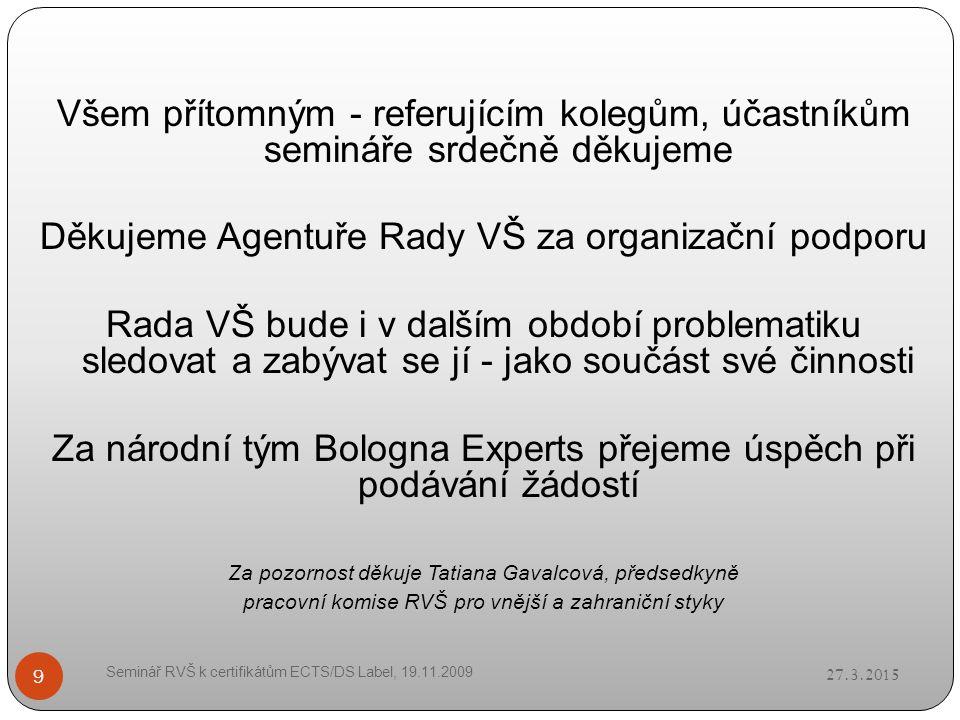 27.3.2015 Seminář RVŠ k certifikátům ECTS/DS Label, 19.11.2009 9 Všem přítomným - referujícím kolegům, účastníkům semináře srdečně děkujeme Děkujeme Agentuře Rady VŠ za organizační podporu Rada VŠ bude i v dalším období problematiku sledovat a zabývat se jí - jako součást své činnosti Za národní tým Bologna Experts přejeme úspěch při podávání žádostí Za pozornost děkuje Tatiana Gavalcová, předsedkyně pracovní komise RVŠ pro vnější a zahraniční styky