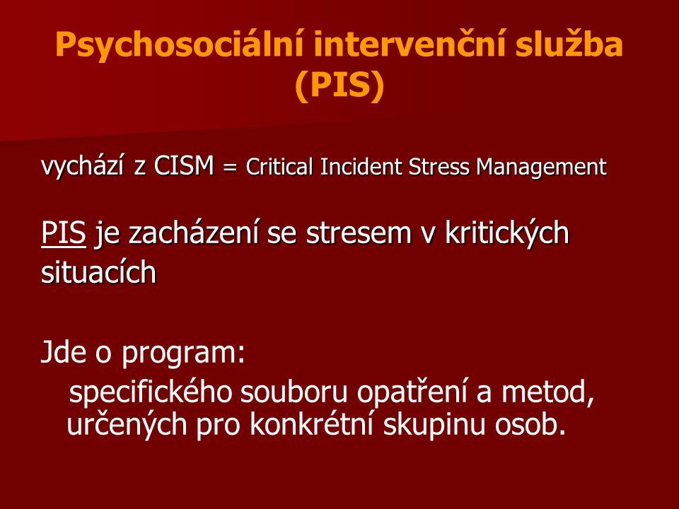 Psychosociální intervenční služba (PIS) vychází z CISM = Critical Incident Stress Management je zacházení se stresem v kritických PIS je zacházení se stresem v kritickýchsituacích Jde o program: specifického souboru opatření a metod, určených pro konkrétní skupinu osob.