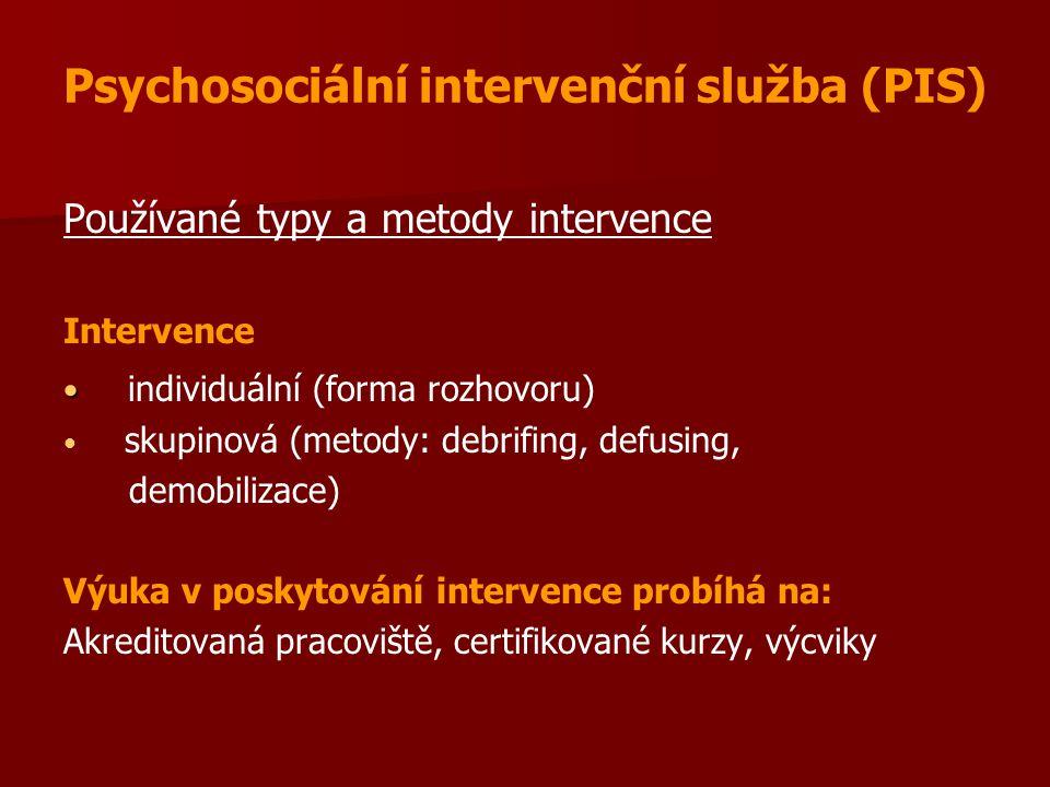 Psychosociální intervenční služba (PIS) Používané typy a metody intervence Intervence individuální (forma rozhovoru) skupinová (metody: debrifing, defusing, demobilizace) Výuka v poskytování intervence probíhá na: Akreditovaná pracoviště, certifikované kurzy, výcviky