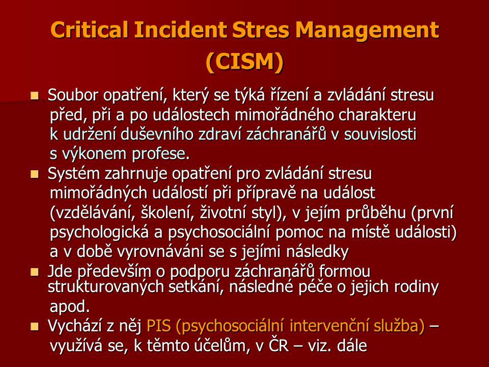 Critical Incident Stres Management (CISM) Soubor opatření, který se týká řízení a zvládání stresu Soubor opatření, který se týká řízení a zvládání stresu před, při a po událostech mimořádného charakteru před, při a po událostech mimořádného charakteru k udržení duševního zdraví záchranářů v souvislosti k udržení duševního zdraví záchranářů v souvislosti s výkonem profese.