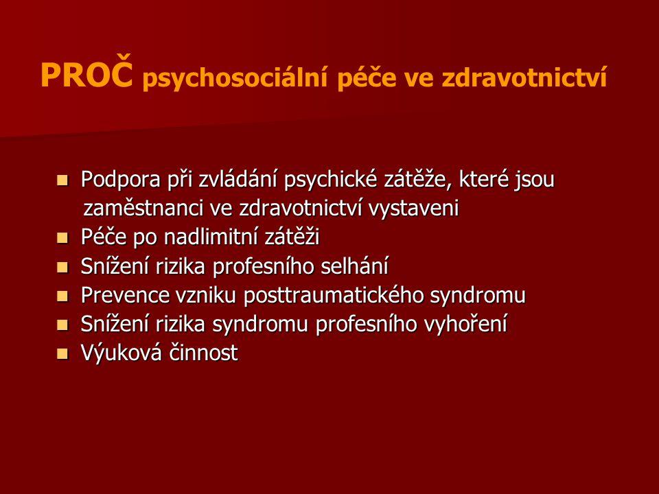 PROČ psychosociální péče ve zdravotnictví Podpora při zvládání psychické zátěže, které jsou Podpora při zvládání psychické zátěže, které jsou zaměstnanci ve zdravotnictví vystaveni zaměstnanci ve zdravotnictví vystaveni Péče po nadlimitní zátěži Péče po nadlimitní zátěži Snížení rizika profesního selhání Snížení rizika profesního selhání Prevence vzniku posttraumatického syndromu Prevence vzniku posttraumatického syndromu Snížení rizika syndromu profesního vyhoření Snížení rizika syndromu profesního vyhoření Výuková činnost Výuková činnost