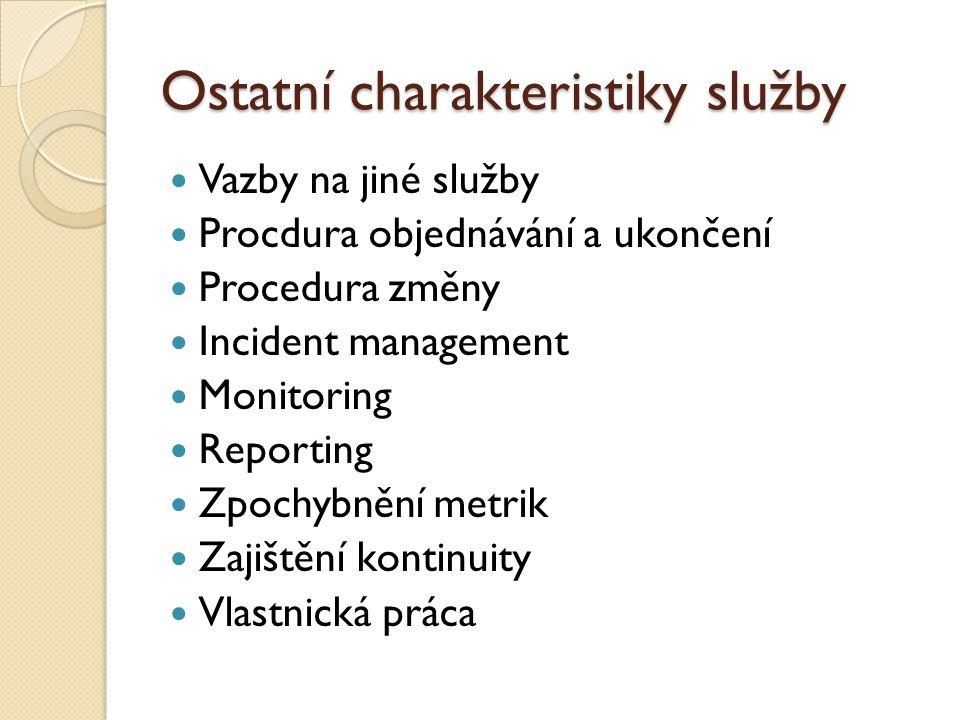 Ostatní charakteristiky služby Vazby na jiné služby Procdura objednávání a ukončení Procedura změny Incident management Monitoring Reporting Zpochybnění metrik Zajištění kontinuity Vlastnická práca