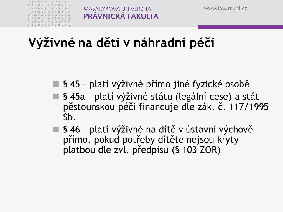 www.law.muni.cz Výživné na děti v náhradní péči § 45 – platí výživné přímo jiné fyzické osobě § 45a – platí výživné státu (legální cese) a stát pěstou