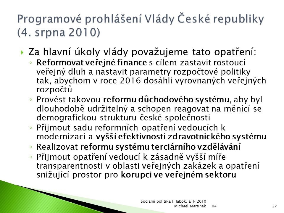  Za hlavní úkoly vlády považujeme tato opatření: ◦ Reformovat veřejné finance s cílem zastavit rostoucí veřejný dluh a nastavit parametry rozpočtové politiky tak, abychom v roce 2016 dosáhli vyrovnaných veřejných rozpočtů ◦ Provést takovou reformu důchodového systému, aby byl dlouhodobě udržitelný a schopen reagovat na měnící se demografickou strukturu české společnosti ◦ Přijmout sadu reformních opatření vedoucích k modernizaci a vyšší efektivnosti zdravotnického systému ◦ Realizovat reformu systému terciárního vzdělávání ◦ Přijmout opatření vedoucí k zásadně vyšší míře transparentnosti v oblasti veřejných zakázek a opatření snižující prostor pro korupci ve veřejném sektoru 04 Sociální politika I.