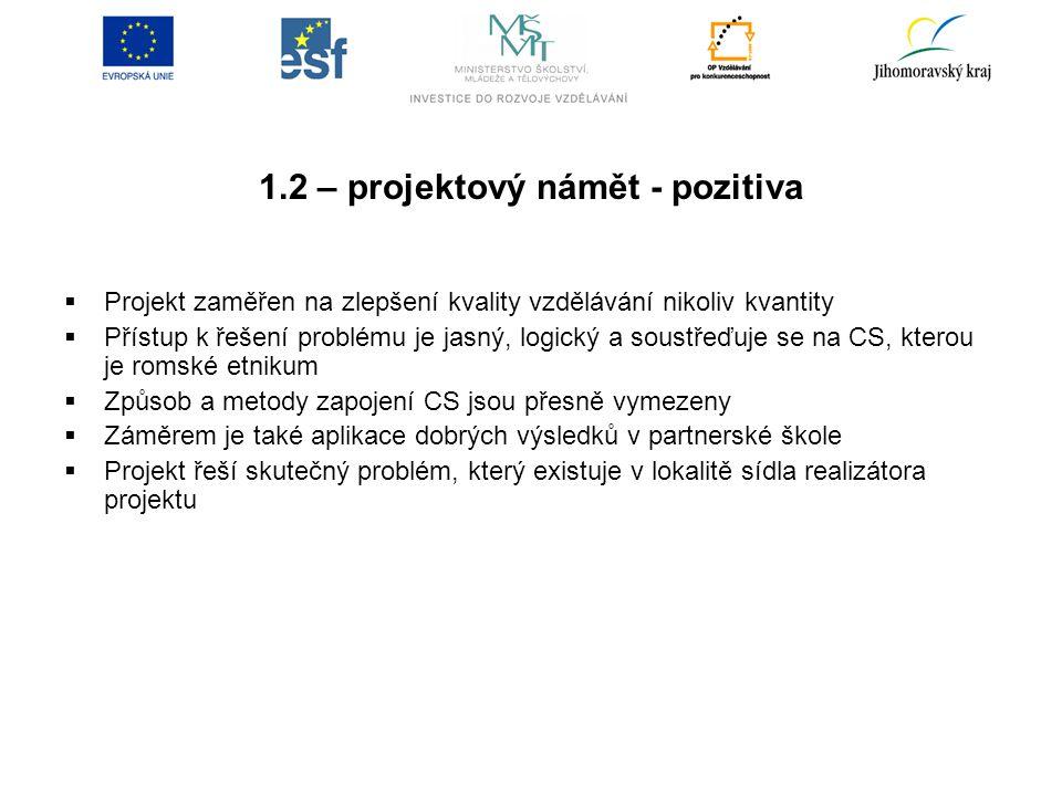 1.2 – projektový námět - pozitiva  Projekt zaměřen na zlepšení kvality vzdělávání nikoliv kvantity  Přístup k řešení problému je jasný, logický a soustřeďuje se na CS, kterou je romské etnikum  Způsob a metody zapojení CS jsou přesně vymezeny  Záměrem je také aplikace dobrých výsledků v partnerské škole  Projekt řeší skutečný problém, který existuje v lokalitě sídla realizátora projektu