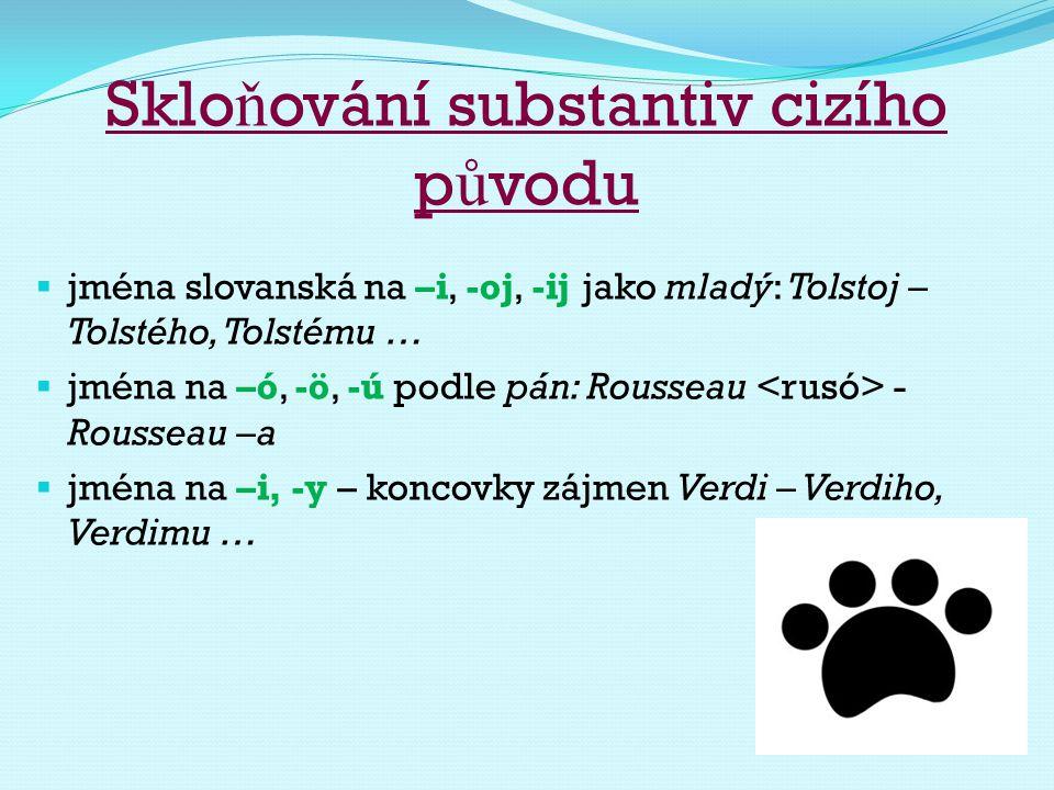 Sklo ň ování substantiv cizího p ů vodu  jména slovanská na –i, -oj, -ij jako mladý: Tolstoj – Tolstého, Tolstému …  jména na –ó, -ö, -ú podle pán: