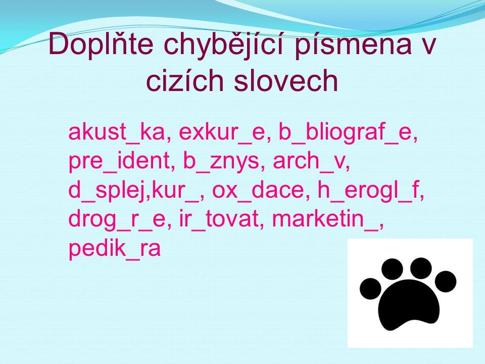 Doplňte chybějící písmena v cizích slovech akust_ka, exkur_e, b_bliograf_e, pre_ident, b_znys, arch_v, d_splej,kur_, ox_dace, h_erogl_f, drog_r_e, ir_