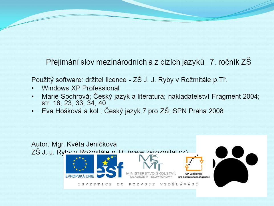 Přejímání slov mezinárodních a z cizích jazyků 7. ročník ZŠ Použitý software: držitel licence - ZŠ J. J. Ryby v Rožmitále p.Tř. Windows XP Professiona