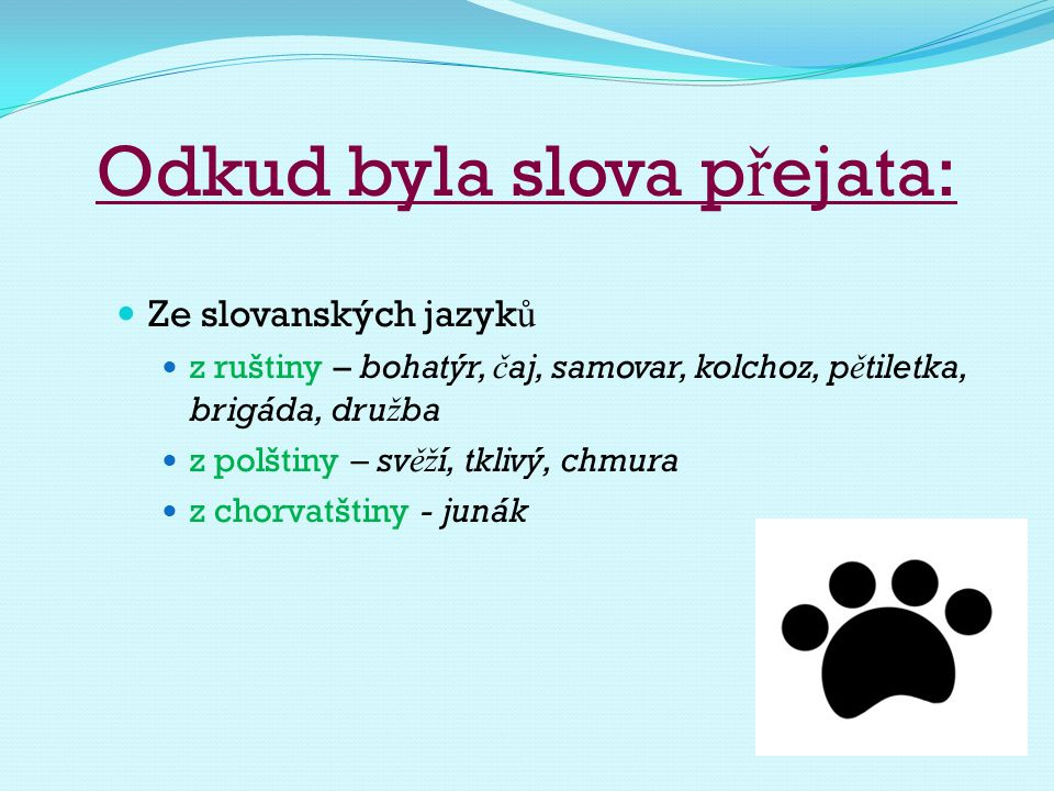 Odkud byla slova p ř ejata: Ze slovanských jazyk ů z ruštiny – bohatýr, č aj, samovar, kolchoz, p ě tiletka, brigáda, dru ž ba z polštiny – sv ěž í, t