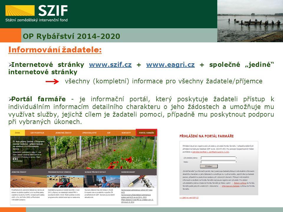 """OP Rybářství 2014-2020 Informování žadatele:  Internetové stránky www.szif.cz + www.eagri.cz + společné """"jediné internetové stránkywww.szif.czwww.eagri.cz všechny (kompletní) informace pro všechny žadatele/příjemce  Portál farmáře - je informační portál, který poskytuje žadateli přístup k individuálním informacím detailního charakteru o jeho žádostech a umožňuje mu využívat služby, jejichž cílem je žadateli pomoci, případně mu poskytnout podporu při vybraných úkonech."""