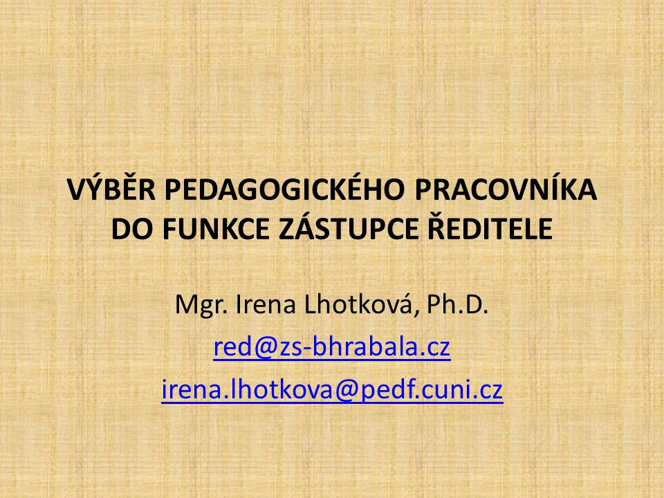 VÝBĚR PEDAGOGICKÉHO PRACOVNÍKA DO FUNKCE ZÁSTUPCE ŘEDITELE Mgr. Irena Lhotková, Ph.D. red@zs-bhrabala.cz irena.lhotkova@pedf.cuni.cz
