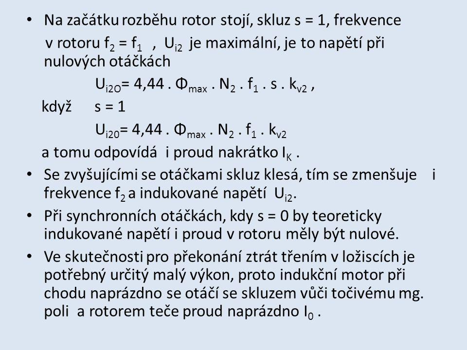 Na začátku rozběhu rotor stojí, skluz s = 1, frekvence v rotoru f 2 = f 1, U i2 je maximální, je to napětí při nulových otáčkách U i2O = 4,44. Φ max.