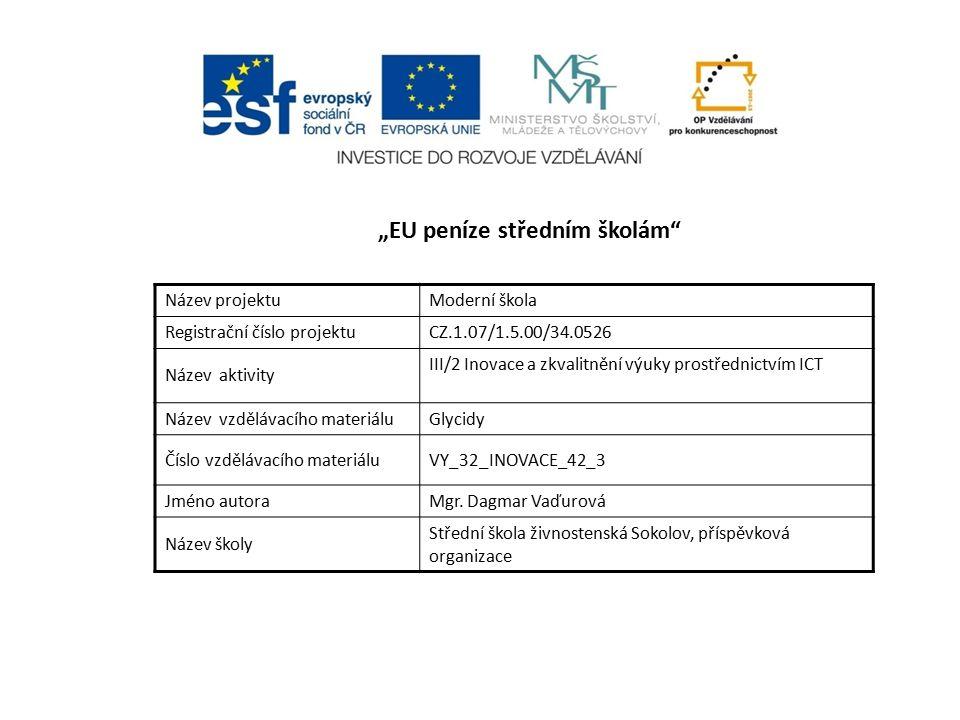 """""""EU peníze středním školám Název projektuModerní škola Registrační číslo projektuCZ.1.07/1.5.00/34.0526 Název aktivity III/2 Inovace a zkvalitnění výuky prostřednictvím ICT Název vzdělávacího materiáluGlycidy Číslo vzdělávacího materiáluVY_32_INOVACE_42_3 Jméno autoraMgr."""