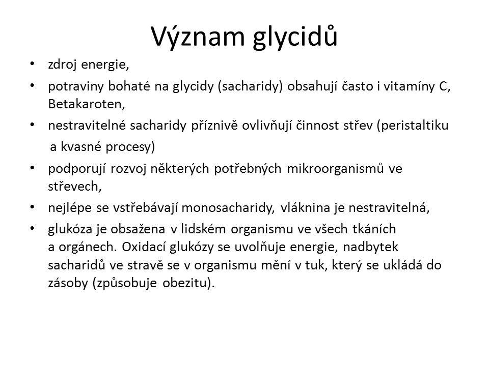 Význam glycidů zdroj energie, potraviny bohaté na glycidy (sacharidy) obsahují často i vitamíny C, Betakaroten, nestravitelné sacharidy příznivě ovlivňují činnost střev (peristaltiku a kvasné procesy) podporují rozvoj některých potřebných mikroorganismů ve střevech, nejlépe se vstřebávají monosacharidy, vláknina je nestravitelná, glukóza je obsažena v lidském organismu ve všech tkáních a orgánech.