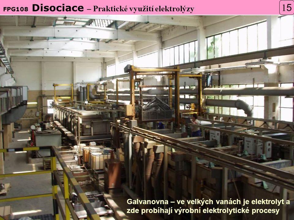 FPG108 Disociace – Praktické využití elektrolýzy 1515 Galvanovna – ve velkých vanách je elektrolyt a zde probíhají výrobní elektrolytické procesy