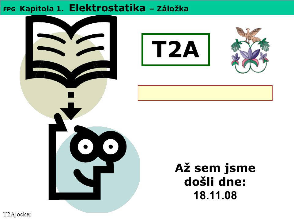 FPG Kapitola 1. Elektrostatika – Záložka T2A T2Ajocker Až sem jsme došli dne: 18.11.08