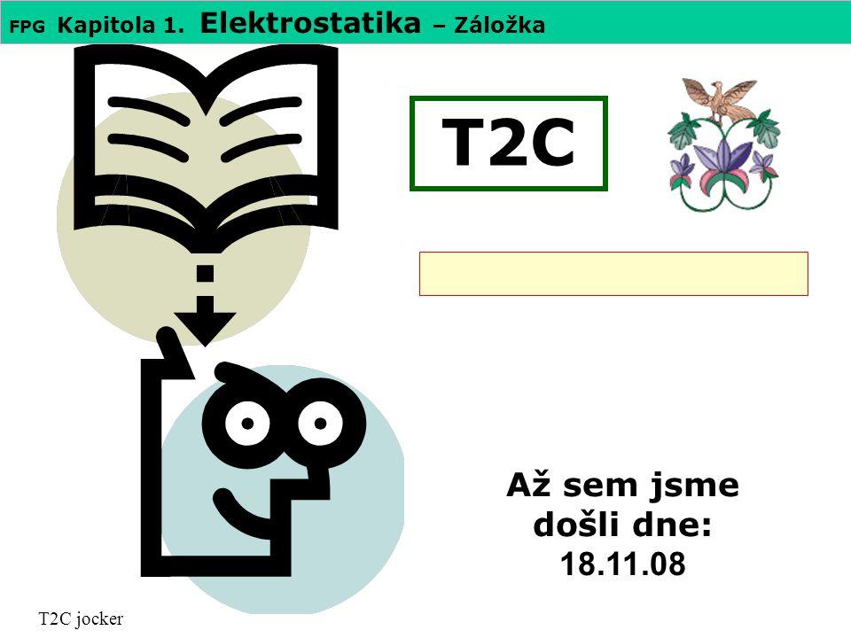 FPG Kapitola 1. Elektrostatika – Záložka T2C T2C jocker Až sem jsme došli dne: 18.11.08