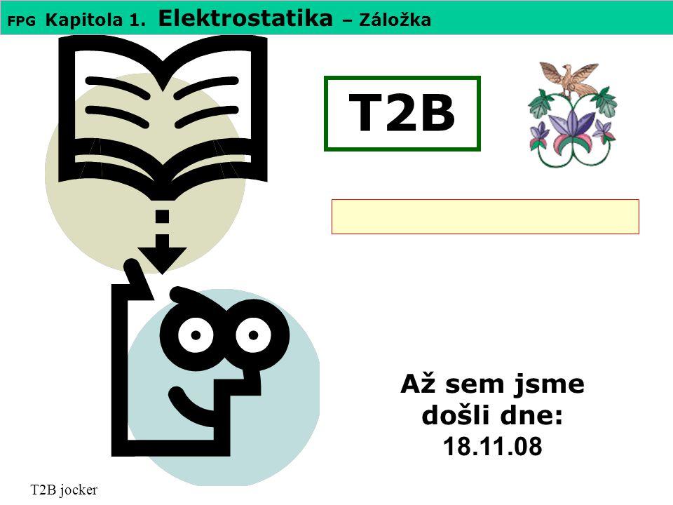 FPG Kapitola 1. Elektrostatika – Záložka T2B T2B jocker Až sem jsme došli dne: 18.11.08