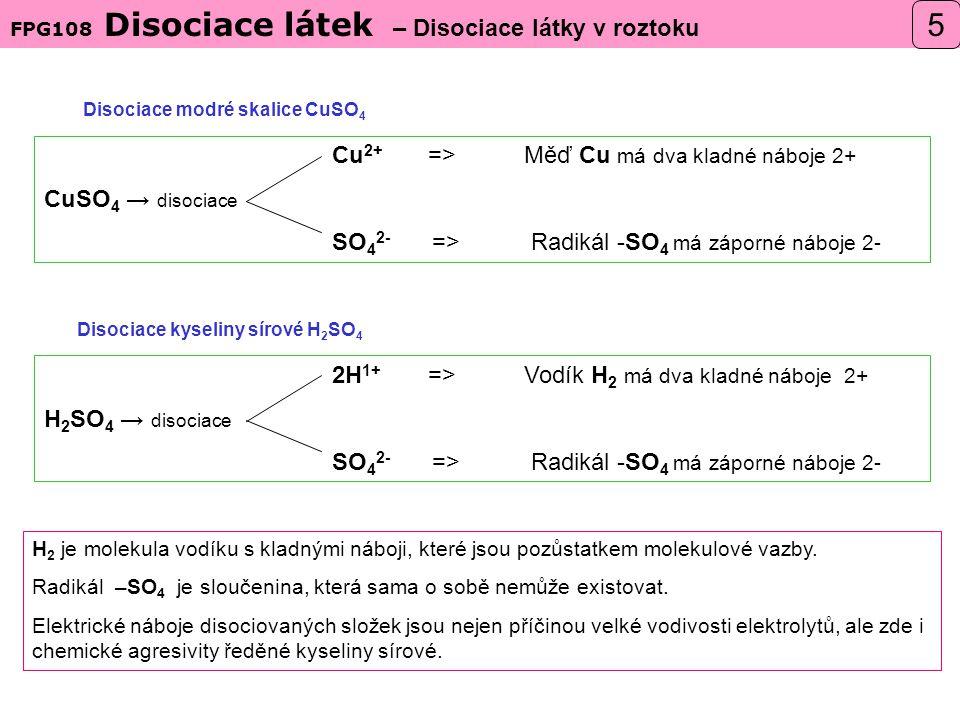 Disociace modré skalice CuSO 4 Disociace kyseliny sírové H 2 SO 4 2H 1+ =>Vodík H 2 má dva kladné náboje 2+ H 2 SO 4 → disociace SO 4 2- => Radikál -SO 4 má záporné náboje 2- Cu 2+ =>Měď Cu má dva kladné náboje 2+ CuSO 4 → disociace SO 4 2- => Radikál -SO 4 má záporné náboje 2- FPG108 Disociace látek – Disociace látky v roztoku 5 H 2 je molekula vodíku s kladnými náboji, které jsou pozůstatkem molekulové vazby.