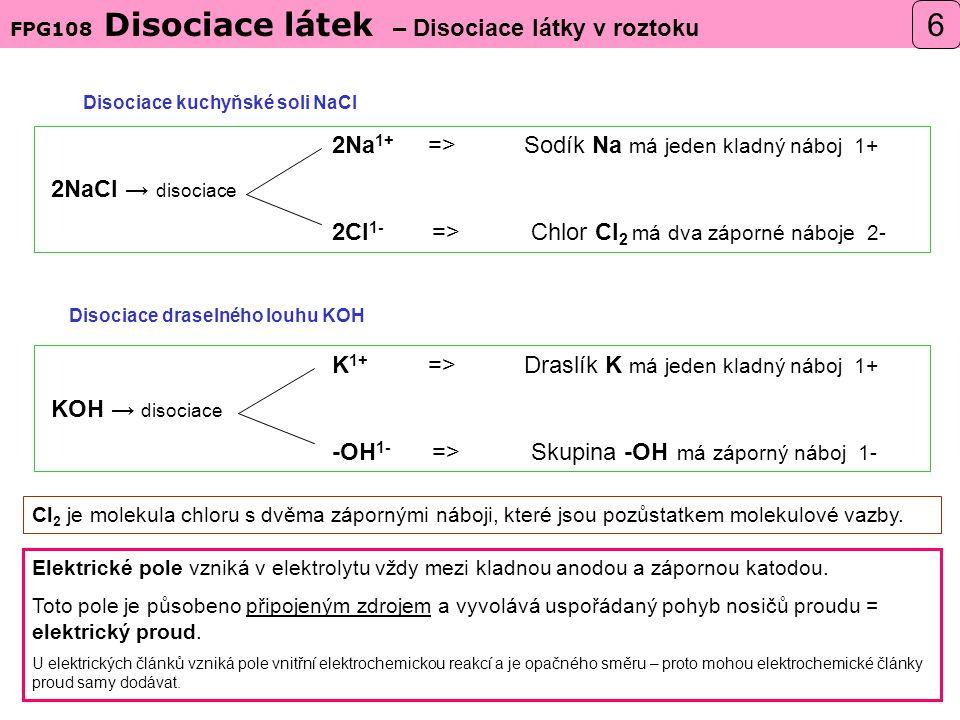 Disociace draselného louhu KOH FPG108 Disociace látek – Disociace látky v roztoku 6 Disociace kuchyňské soli NaCl 2Na 1+ =>Sodík Na má jeden kladný náboj 1+ 2NaCl → disociace 2Cl 1- => Chlor Cl 2 má dva záporné náboje 2- K 1+ =>Draslík K má jeden kladný náboj 1+ KOH → disociace -OH 1- => Skupina -OH má záporný náboj 1- Cl 2 je molekula chloru s dvěma zápornými náboji, které jsou pozůstatkem molekulové vazby.