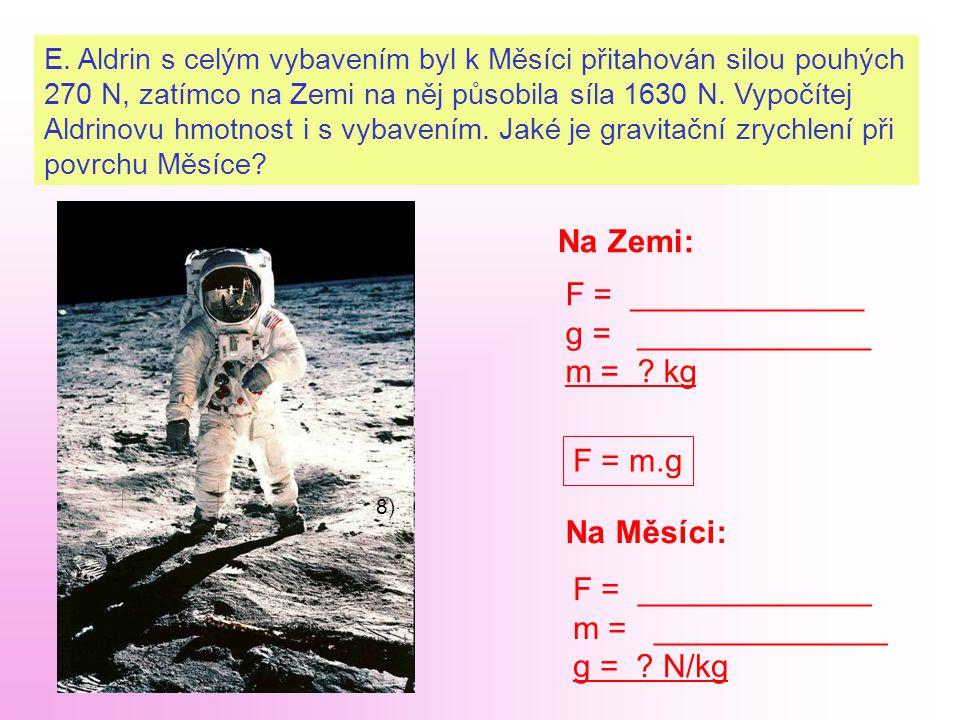 E. Aldrin s celým vybavením byl k Měsíci přitahován silou pouhých 270 N, zatímco na Zemi na něj působila síla 1630 N. Vypočítej Aldrinovu hmotnost i s
