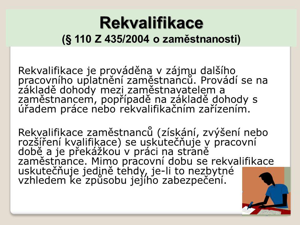 Rekvalifikace Rekvalifikace (§ 110 Z 435/2004 o zaměstnanosti) Rekvalifikace je prováděna v zájmu dalšího pracovního uplatnění zaměstnanců.