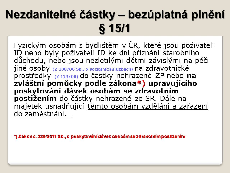 Nezdanitelné částky – bezúplatná plnění § 15/1 byly poživateli ID ke dni přiznání starobního důchodu na zvláštní pomůcky podle zákona*) upravujícího poskytování dávek osobám se zdravotním postižením Fyzickým osobám s bydlištěm v ČR, které jsou poživateli ID nebo byly poživateli ID ke dni přiznání starobního důchodu, nebo jsou nezletilými dětmi závislými na péči jiné osoby (Z 108/06 Sb., o sociálních službách) na zdravotnické prostředky (Z 123/00) do částky nehrazené ZP nebo na zvláštní pomůcky podle zákona*) upravujícího poskytování dávek osobám se zdravotním postižením do částky nehrazené ze SR.