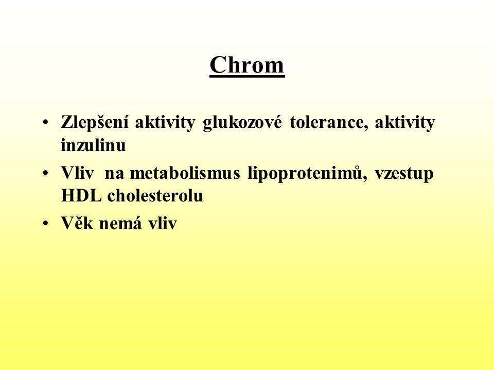 Chrom Zlepšení aktivity glukozové tolerance, aktivity inzulinu Vliv na metabolismus lipoprotenimů, vzestup HDL cholesterolu Věk nemá vliv