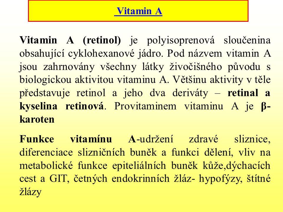 Vitamín A Funkce vitamínu A-udržení zdravé sliznice, diferenciace slizničních buněk a funkci dělení, vliv na metabolické funkce epiteliálních buněk kůže,dýchacích cest a GIT, četných endokrinních žláz- hypofýzy, štítné žlázy Nedostatek vitaminu A se jako první projeví ve zhoršeném nočním vidění, a to tehdy, když jsou vyčerpány zásoby jaterního vitaminu.