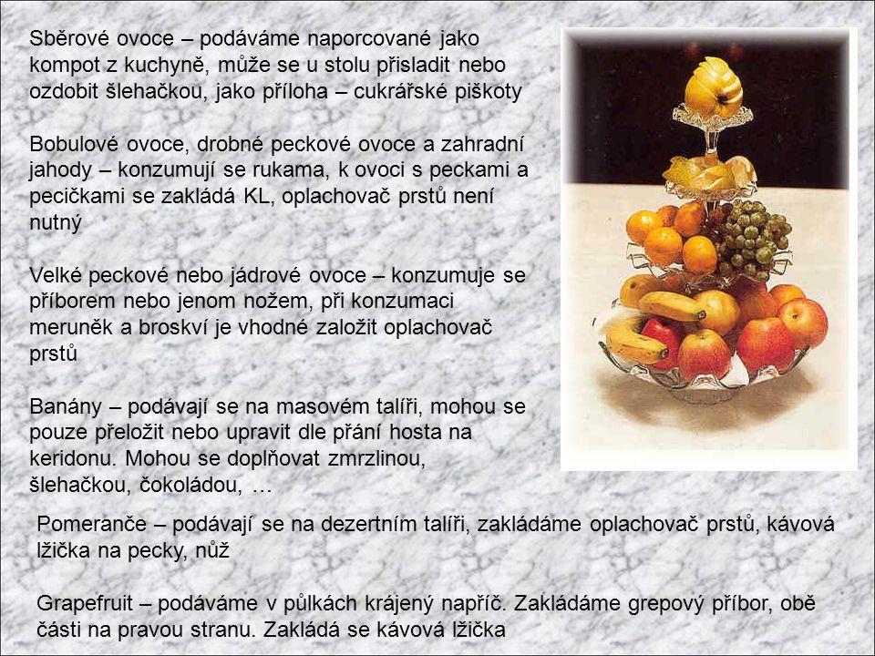 Sběrové ovoce – podáváme naporcované jako kompot z kuchyně, může se u stolu přisladit nebo ozdobit šlehačkou, jako příloha – cukrářské piškoty Bobulové ovoce, drobné peckové ovoce a zahradní jahody – konzumují se rukama, k ovoci s peckami a pecičkami se zakládá KL, oplachovač prstů není nutný Velké peckové nebo jádrové ovoce – konzumuje se příborem nebo jenom nožem, při konzumaci meruněk a broskví je vhodné založit oplachovač prstů Banány – podávají se na masovém talíři, mohou se pouze přeložit nebo upravit dle přání hosta na keridonu.