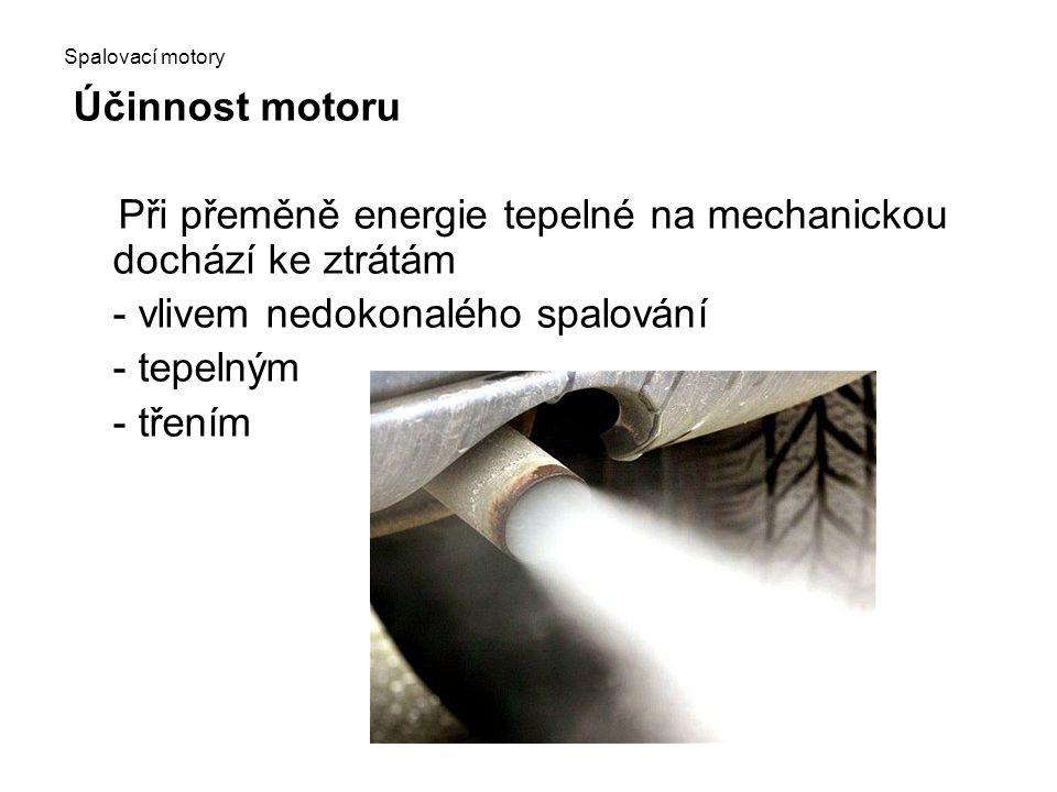 Spalovací motory Účinnost motoru Při přeměně energie tepelné na mechanickou dochází ke ztrátám - vlivem nedokonalého spalování - tepelným - třením
