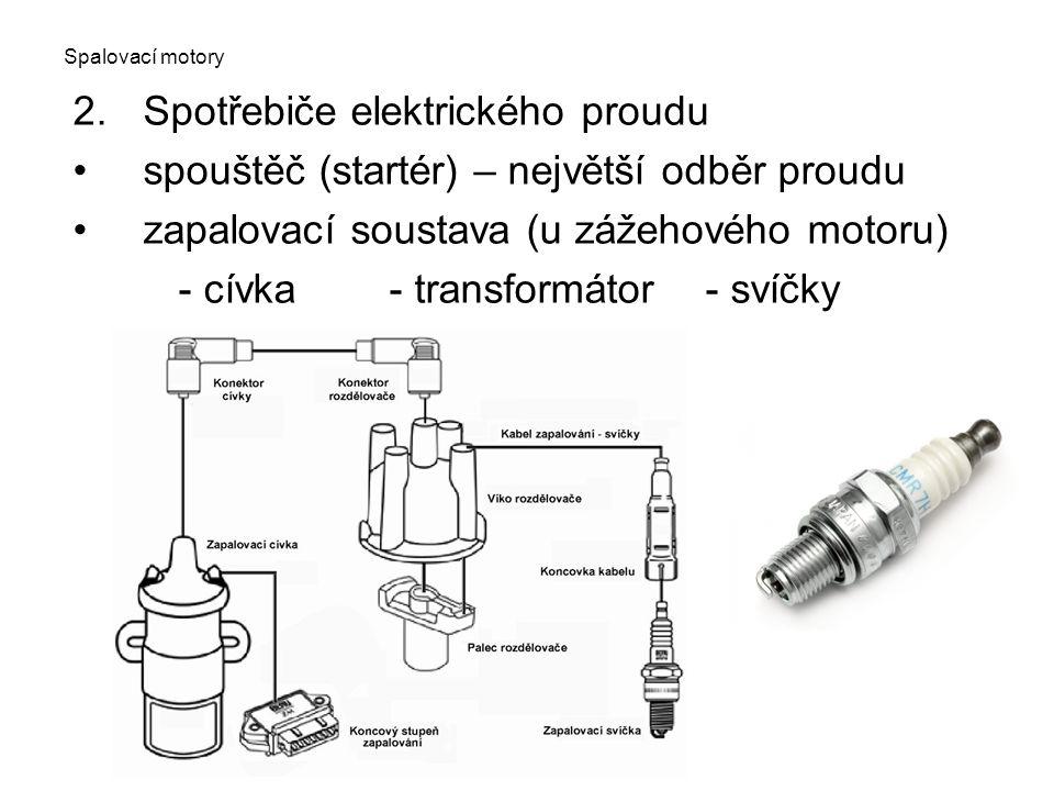 Spalovací motory 2.Spotřebiče elektrického proudu spouštěč (startér) – největší odběr proudu zapalovací soustava (u zážehového motoru) - cívka- transf