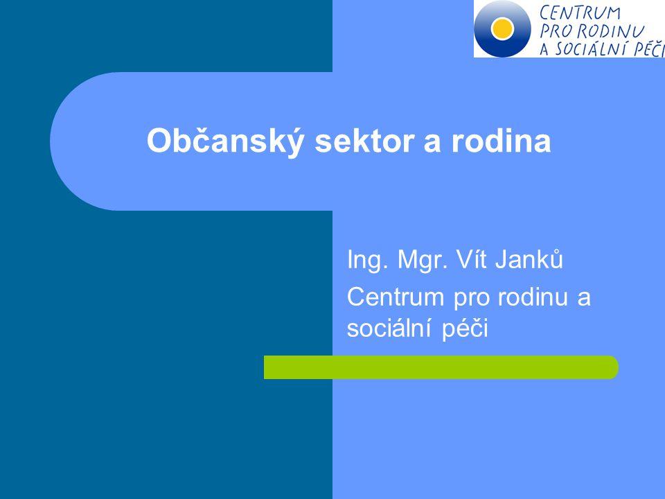 Občanský sektor a rodina Ing. Mgr. Vít Janků Centrum pro rodinu a sociální péči