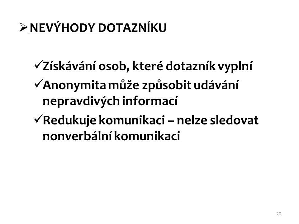  NEVÝHODY DOTAZNÍKU Získávání osob, které dotazník vyplní Anonymita může způsobit udávání nepravdivých informací Redukuje komunikaci – nelze sledovat nonverbální komunikaci 20