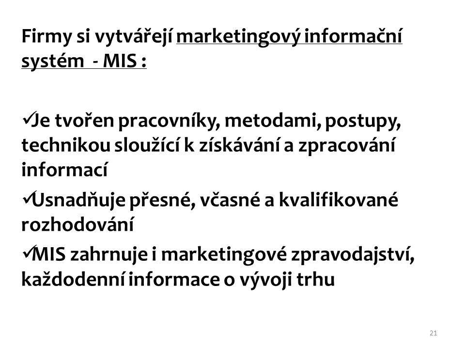 Firmy si vytvářejí marketingový informační systém - MIS : Je tvořen pracovníky, metodami, postupy, technikou sloužící k získávání a zpracování informací Usnadňuje přesné, včasné a kvalifikované rozhodování MIS zahrnuje i marketingové zpravodajství, každodenní informace o vývoji trhu 21