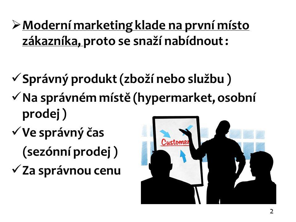  Moderní marketing klade na první místo zákazníka, proto se snaží nabídnout : Správný produkt (zboží nebo službu ) Na správném místě (hypermarket, osobní prodej ) Ve správný čas (sezónní prodej ) Za správnou cenu 2