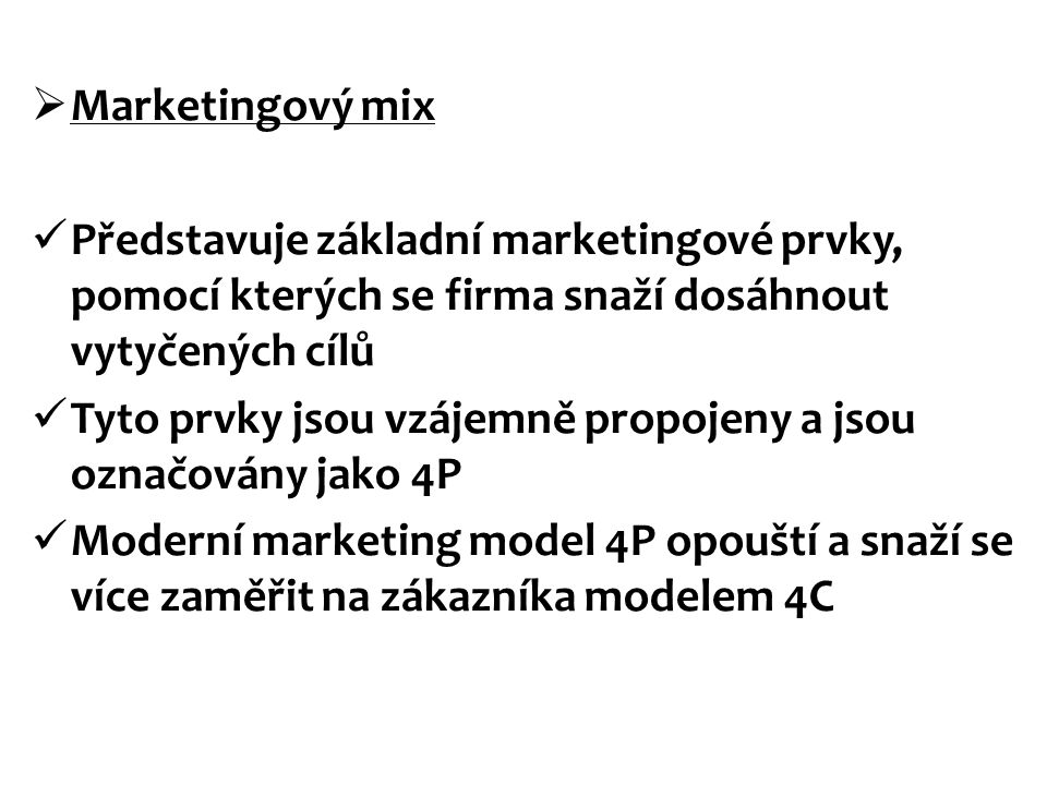  Marketingový mix Představuje základní marketingové prvky, pomocí kterých se firma snaží dosáhnout vytyčených cílů Tyto prvky jsou vzájemně propojeny a jsou označovány jako 4P Moderní marketing model 4P opouští a snaží se více zaměřit na zákazníka modelem 4C