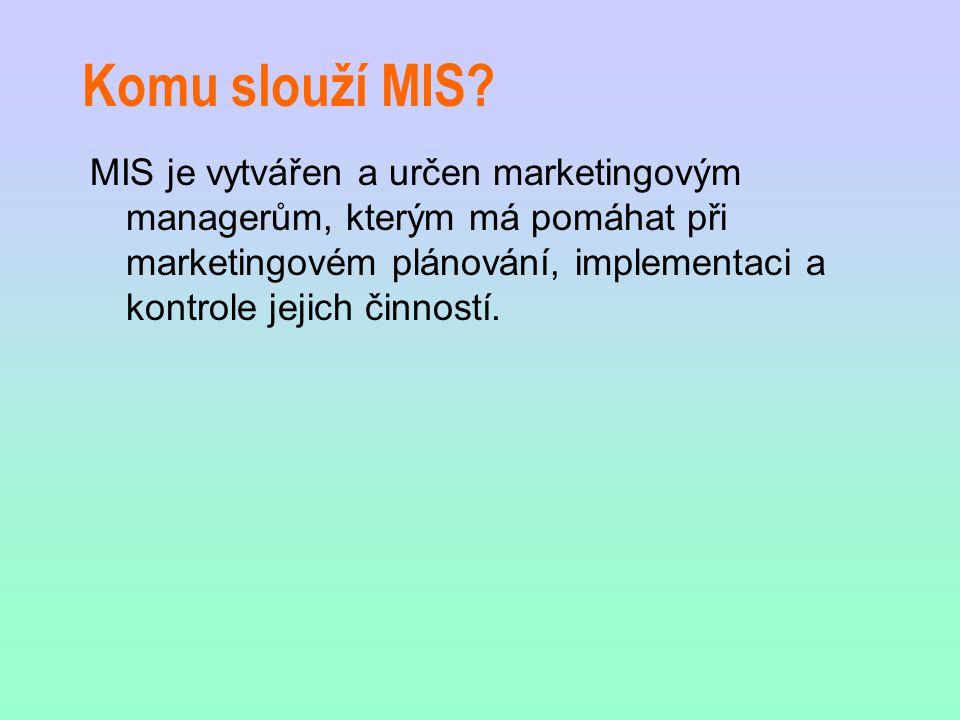 Komu slouží MIS? MIS je vytvářen a určen marketingovým managerům, kterým má pomáhat při marketingovém plánování, implementaci a kontrole jejich činnos