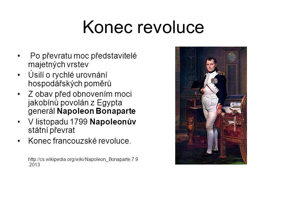 Konec revoluce Po převratu moc představitelé majetných vrstev Úsilí o rychlé urovnání hospodářských poměrů Z obav před obnovením moci jakobínů povolán z Egypta generál Napoleon Bonaparte V listopadu 1799 Napoleonův státní převrat Konec francouzské revoluce.