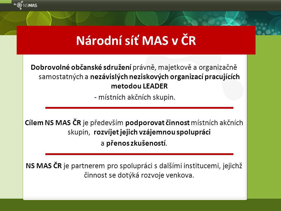 Národní síť MAS v ČR Dobrovolné občanské sdružení právně, majetkově a organizačně samostatných a nezávislých neziskových organizací pracujících metodou LEADER - místních akčních skupin.