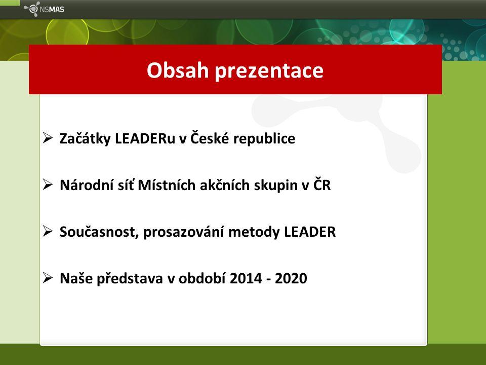Obsah prezentace  Začátky LEADERu v České republice  Národní síť Místních akčních skupin v ČR  Současnost, prosazování metody LEADER  Naše představa v období 2014 - 2020