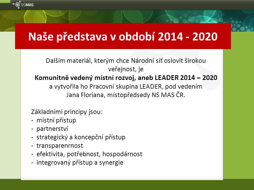 Naše představa v období 2014 - 2020 Dalším materiál, kterým chce Národní síť oslovit širokou veřejnost, je Komunitně vedený místní rozvoj, aneb LEADER 2014 – 2020 a vytvořila ho Pracovní skupina LEADER, pod vedením Jana Floriana, místopředsedy NS MAS ČR.