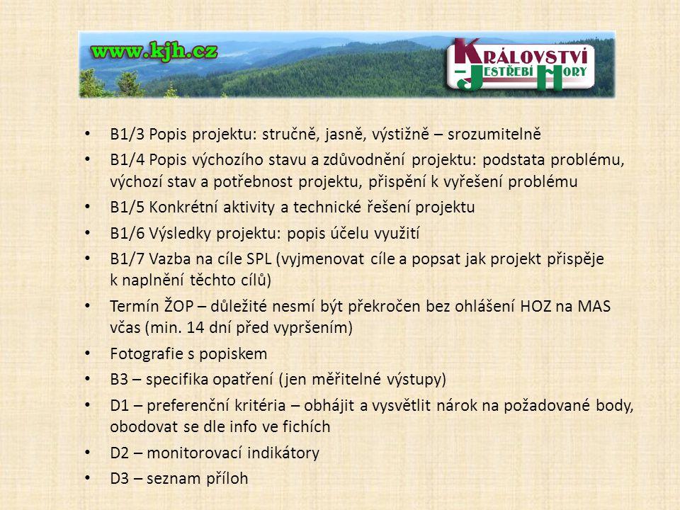 B1/3 Popis projektu: stručně, jasně, výstižně – srozumitelně B1/4 Popis výchozího stavu a zdůvodnění projektu: podstata problému, výchozí stav a potřebnost projektu, přispění k vyřešení problému B1/5 Konkrétní aktivity a technické řešení projektu B1/6 Výsledky projektu: popis účelu využití B1/7 Vazba na cíle SPL (vyjmenovat cíle a popsat jak projekt přispěje k naplnění těchto cílů) Termín ŽOP – důležité nesmí být překročen bez ohlášení HOZ na MAS včas (min.