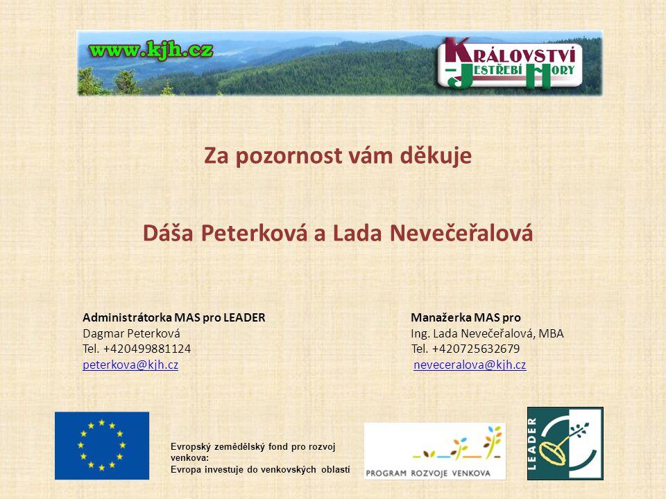 Evropský zemědělský fond pro rozvoj venkova: Evropa investuje do venkovských oblastí Za pozornost vám děkuje Dáša Peterková a Lada Nevečeřalová Administrátorka MAS pro LEADER Manažerka MAS pro Dagmar Peterková Ing.
