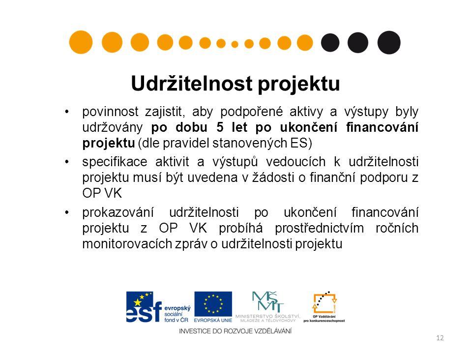 Udržitelnost projektu povinnost zajistit, aby podpořené aktivy a výstupy byly udržovány po dobu 5 let po ukončení financování projektu (dle pravidel stanovených ES) specifikace aktivit a výstupů vedoucích k udržitelnosti projektu musí být uvedena v žádosti o finanční podporu z OP VK prokazování udržitelnosti po ukončení financování projektu z OP VK probíhá prostřednictvím ročních monitorovacích zpráv o udržitelnosti projektu 12