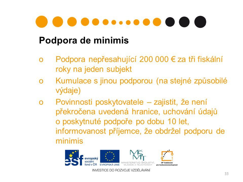 Podpora de minimis oPodpora nepřesahující 200 000 € za tři fiskální roky na jeden subjekt oKumulace s jinou podporou (na stejné způsobilé výdaje) oPovinnosti poskytovatele – zajistit, že není překročena uvedená hranice, uchování údajů o poskytnuté podpoře po dobu 10 let, informovanost příjemce, že obdržel podporu de minimis 33