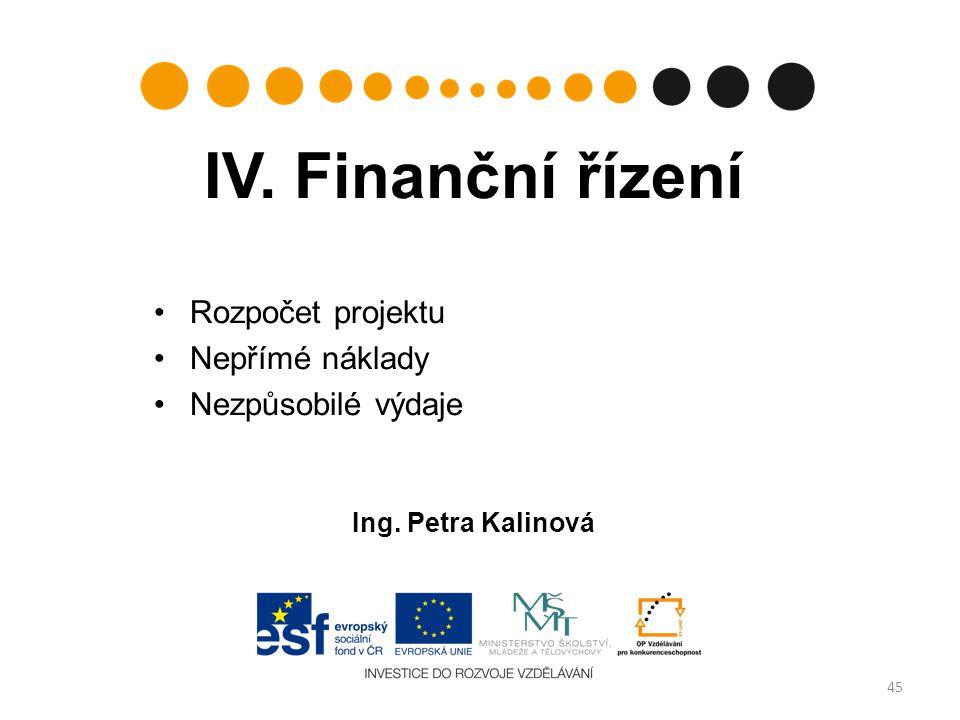 IV. Finanční řízení Rozpočet projektu Nepřímé náklady Nezpůsobilé výdaje Ing. Petra Kalinová 45